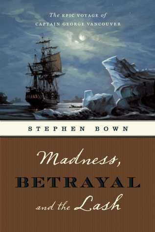 Ebook Madness, Betrayal and the Lash: The Epic Voyage of Captain George Vancouver by Stephen R. Bown PDF!