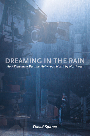 Dreaming in the Rain: How Vancouver Became Hollywood North by Northwest