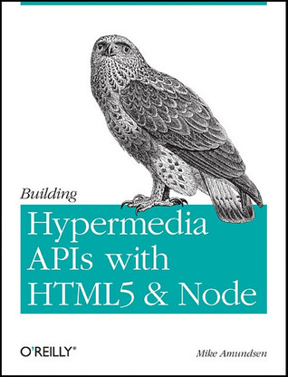 Building Hypermedia APIs with HTML5 and Node by Mike Amundsen