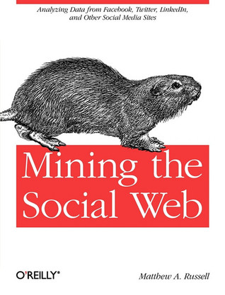 Mining the Social Web: Analyzing Data from Facebook, Twitter, LinkedIn, and Other Social Media Sites