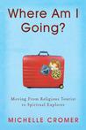 Where Am I Going?: Moving From Religious Tourist to Spiritual Explorer
