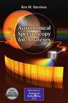 Astronomical Spectroscopy for Amateurs by Ken M. Harrison