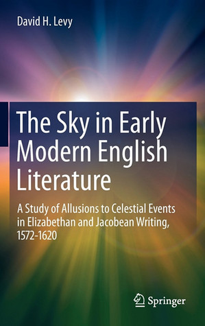 The Sky In Early Modern English Literature: A Study Of Allusions To Celestial Events In Elizabethan And Jacobean Writing, 1572 1620