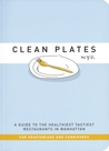 Clean Plates N.Y.C.: A Guide to the Healthiest Tastiest Restaurants in Manhattan (For Vegetarians and Carnivores)