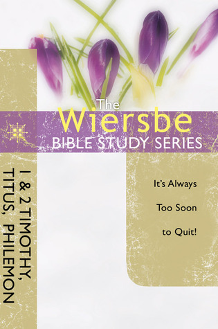 The Wiersbe Bible Study Series: 1  2 Timothy, Titus, Philemon: It's Always Too Soon to Quit