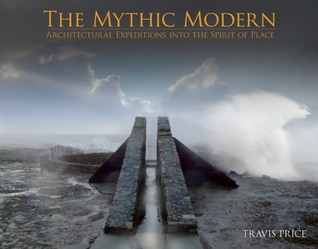 The Mythic Modern: Architectural Expeditions into the Spirit of Place