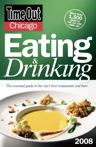 Time Out Chicago Eating and Drinking 2008: The Essential Guide to the City's Best Restaurants and Bars