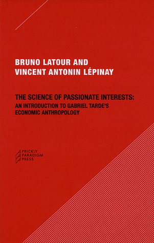 The Science of Passionate Interests: An Introduction to Gabriel Tarde's Economic Anthropology