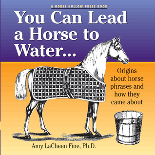 You Can Lead a Horse to Water . . .: Origins About Horse Phrases and How They Came About