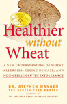 Healthier Without Wheat: A New Understanding of Wheat Allergies, Celiac Disease, and Non-Celiac Gluten Intolerance