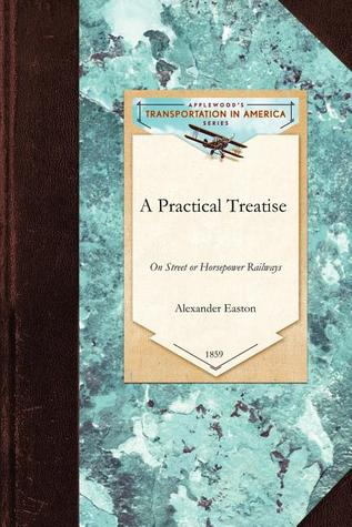 A Practical Treatise on Street or Horsepower Railways, Their Location, Construction and Management