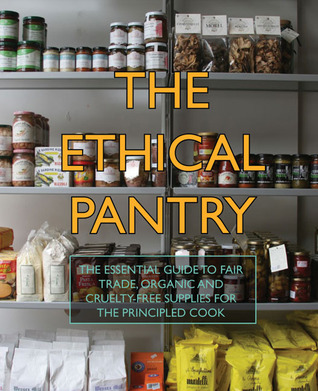 The Ethical Pantry: The Essential Guide to Fair Trade, Organic and Cruelty-Free Supplies for the Principled Cook