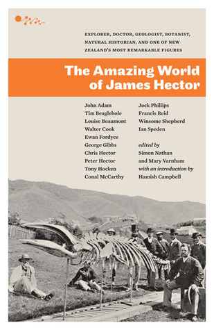 The Amazing World of James Hector: Explorer, Doctor, Geologist, Botanist, Natural Historian, and One of New Zealand's Most Remarkable Figures
