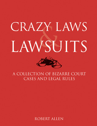 Crazy Laws  Lawsuits: A Collection of Bizarre Court Cases and Legal Rules
