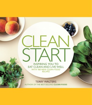 Clean Start: Inspiring You to Eat Clean and Live Well with 100 New Clean Food Recipes