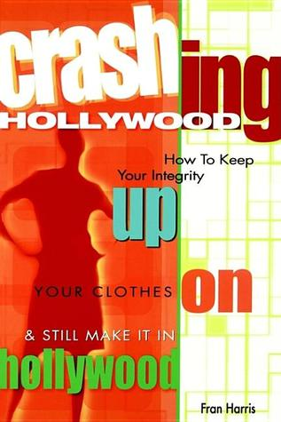 Crashing Hollywood: How to Keep Your Integrity Up, Your Clothes On, and Still Make It in Hollywood