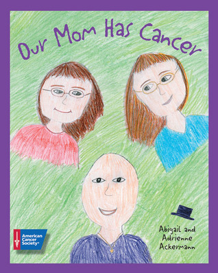 Our Mom Has Cancer by Abigail Ackermann