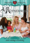 Preparing My Heart for Motherhood: For Mothers at Any Stage of the Journey