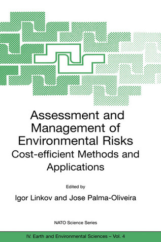 Assessment and Management of Environmental Risks: Cost-Efficient Methods and Applications Proceedings of the NATO Advanced Research Workshop on Assessment and Management of Environmental Risks: Methods and Applications in Eastern European and Developin...