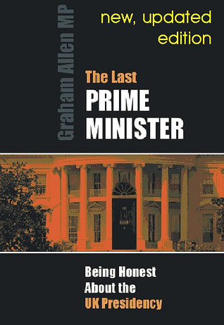 The Last Prime Minister: Being Honest about the UK Presidency
