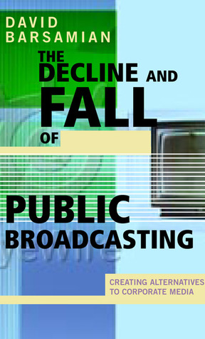 Ebook The Decline and Fall of Public Broadcasting: Creating Alternative Media by David Barsamian DOC!