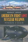 America's First Broken Arrow : A True Story of the Cold War, A Doomed Bomber and America's First Lost Nuclear Weapon
