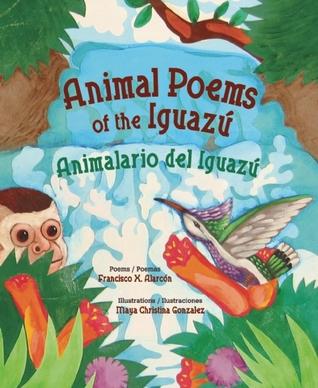 animal poems of the iguazu animalario del iguazu by francisco x alarcón
