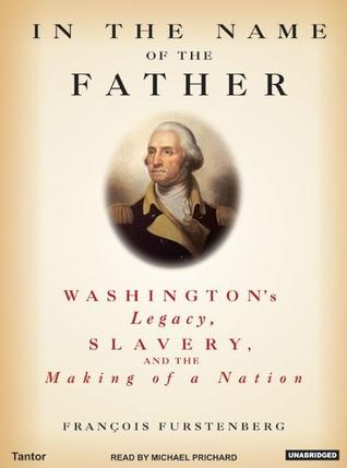 In the Name of the Father Washington s Legacy Slavery and the Making of a Nation