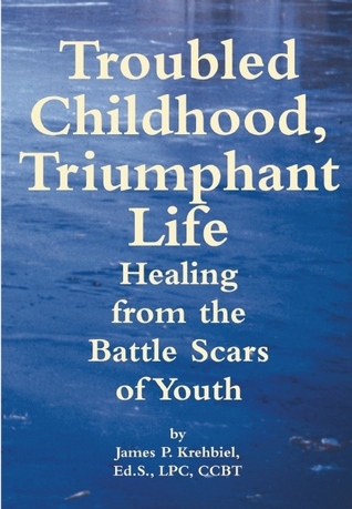Troubled Childhood, Triumphant Life: Healing From the Battle Scars of Youth