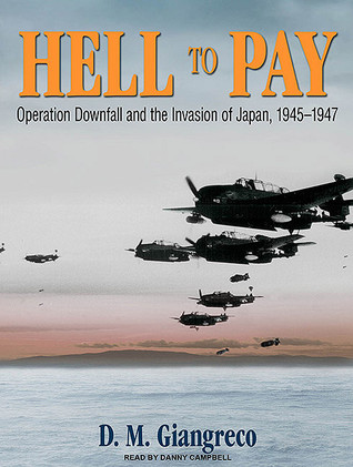 Hell To Pay Operation Downfall And The Invasion Of Japan 1945 1947