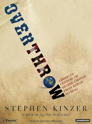 Ebook Overthrow: America's Century of Regime Change from Hawaii to Iraq by Stephen Kinzer TXT!