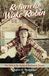 Download Return to Wake Robin: One Cabin in the Heyday of Northwoods Resorts