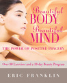 Beautiful Body, Beautiful Mind: The Power of Positive Imagery: Over 80 Exercises and a 10-Day Beauty Program