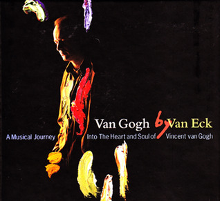 Van Gogh by Van Eck: A Musical Journey Into The Heart and Soul of Vincent van Gogh