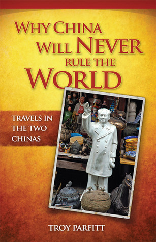 Why China Will Never Rule the World by Troy Parfitt