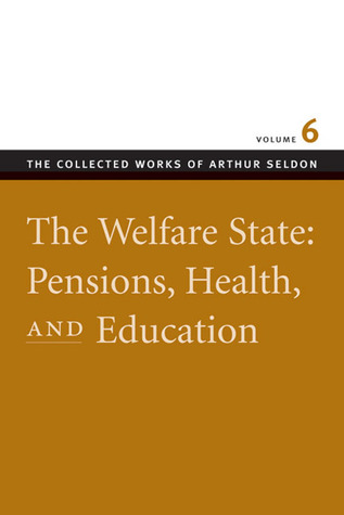 The Welfare State: Pensions, Health, and Education (The Collected Works of Arthur Seldon, #6)