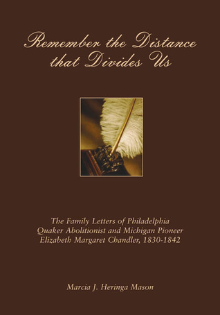 Remember the Distance that Divides Us The Family Letters of Philadelphia Quaker Abolitionist and Michigan Pioneer Elizabeth Margaret Chandler