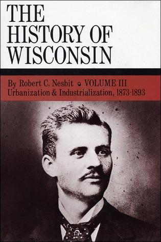 The History of Wisconsin, Volume III, Urbanization & Industrialization 1873-1893