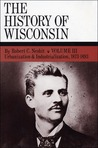 The History of Wisconsin, Volume III, Urbanization & Industri... by Robert C. Nesbit