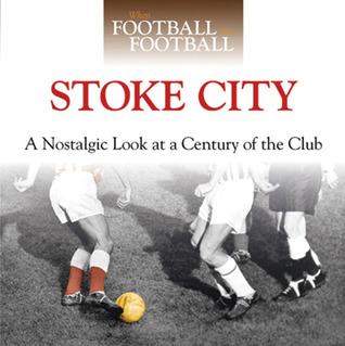 When Football Was Football: Stoke City: A Nostalgic Look at a Century of the Club