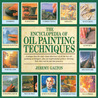 The Encyclopedia of Oil Painting Techniques: A Unique Step-by-Step Visual Directory of All the Key Oil-Painting Techniques