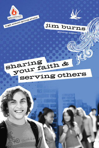 Sharing Your Faith & Serving Others: High School Group Study: Get teens engaged with the heart of following Jesus!