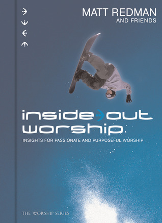 Inside Out Worship: Insights For Passionate and Purposeful Worship