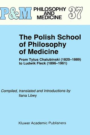 The Polish School of Philosophy of Medicine: From Tytus Chalubinski (1820-1889) to Ludwik Fleck (1896-1961)