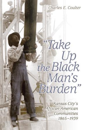 take-up-the-black-man-s-burden-kansas-city-s-african-american-communities-1865-1939