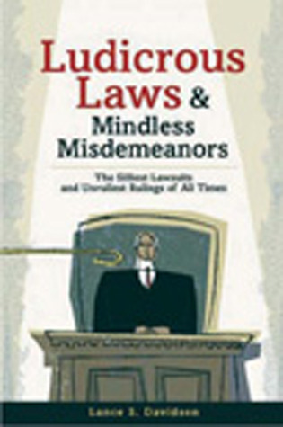 Ludicrous Laws and Mindless Mismeanors: The Silliest Lawsuits and Unruliest Rulings of All Times