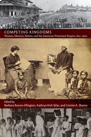 competing-kingdoms-women-mission-nation-and-the-american-protestant-empire-1812-1960
