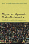 Migrants and Migration in Modern North America: Cross-Border Lives, Labor Markets, and Politics in Canada, the Caribbean, Mexico, and the United States