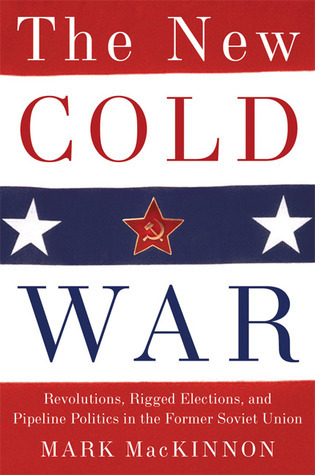 The New Cold War: Revolutions, Rigged Elections and Pipeline Politics in the Former Soviet Union