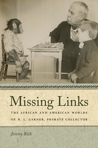 Missing Links: The African and American Worlds of R. L. Garner, Primate Collector